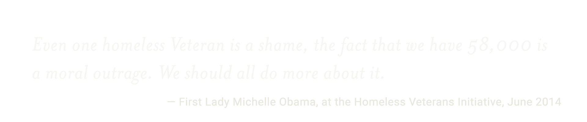 Even one homeless Veteran is a shame, the fact that we have 58,000 is a moral outrage. We should all do more about it. -First Lady Michelle Obama